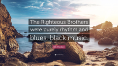 Bill Medley Quote The Righteous Brothers were purely rhythm and