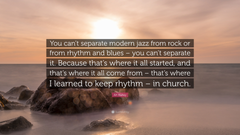 Art Blakey Quote You can t separate modern jazz from rock or from