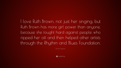 Ronnie Spector Quote I love Ruth Brown not just her singing but