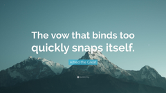 Alfred the Great Quote The vow that binds too quickly snaps itself