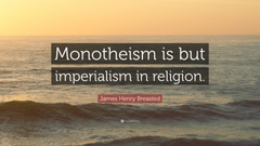 James Henry Breasted Quote Monotheism is but imperialism in