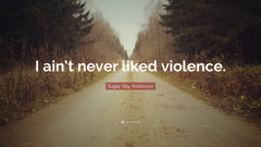 Sugar Ray Robinson Quote I ain t never liked violence