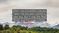 Henrik Zetterberg Quote When I was first drafted I was just happy