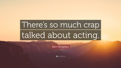 Ben Kingsley Quote There s so much crap talked about acting