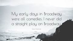 Gene Hackman Quote My early days in Broadway were all comedies I