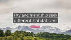 Helen Hunt Quote Pity and friendship seek different habitations