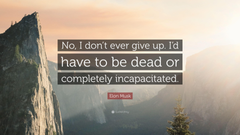 Elon Musk Quote No I don t ever give up I d have to be dead or