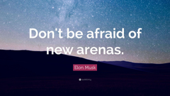 Elon Musk Quote Don t be afraid of new arenas