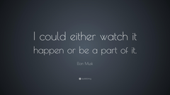 Elon Musk Quote I could either watch it happen or be a part of