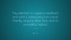 Elon Musk Quote Pay attention to negative feedback and solicit