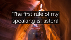 Larry King Quote The first rule of my speaking is listen