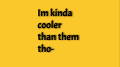 im cooler than them tho