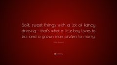 Helen Rowland Quote Soft sweet things with a lot of fancy dressing that s what a little boy loves to eat and a grown man prefers to marry
