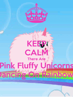 KEEP CALM There Are Pink Fluffy Unicorns Dancing On Rainbows KEEP 1300x1300 for your Desktop Mobile Tablet